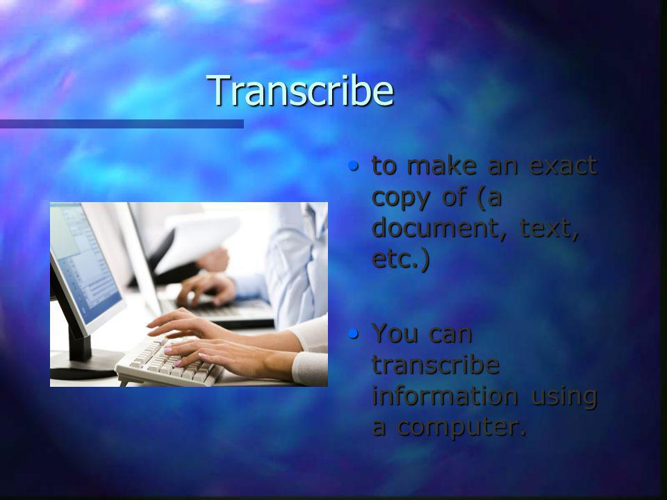 Transcribe to make an exact copy of (a document, text, etc.) You can transcribe information using a computer.