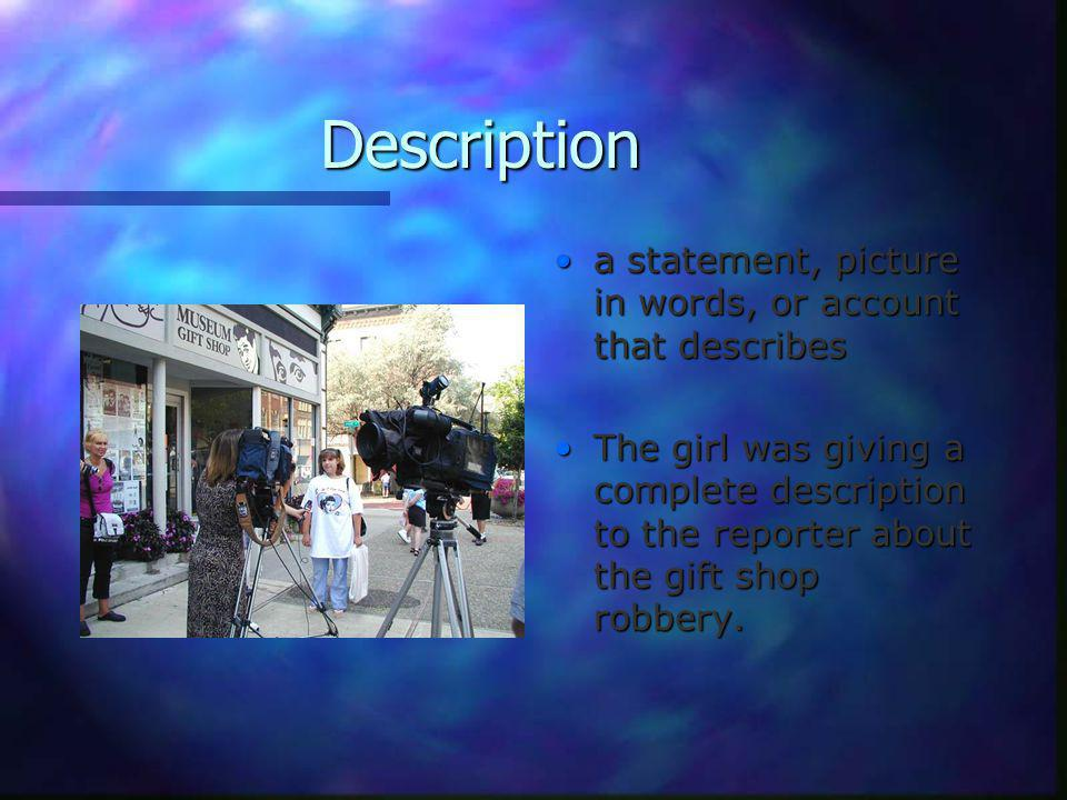 Description a statement, picture in words, or account that describes The girl was giving a complete description to the reporter about the gift shop robbery.
