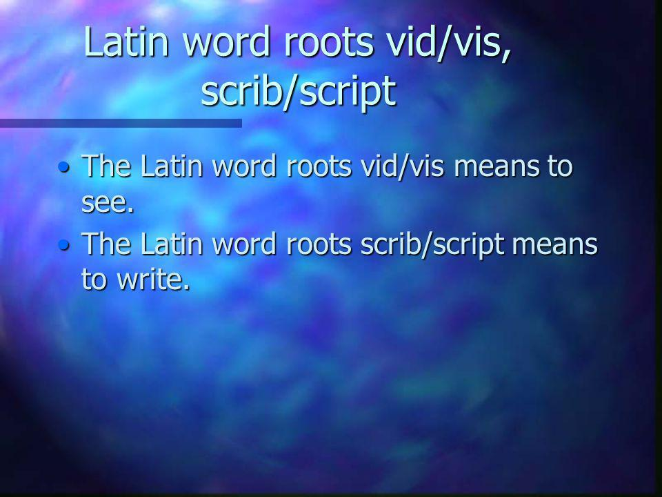 Latin word roots vid/vis, scrib/script The Latin word roots vid/vis means to see.The Latin word roots vid/vis means to see.