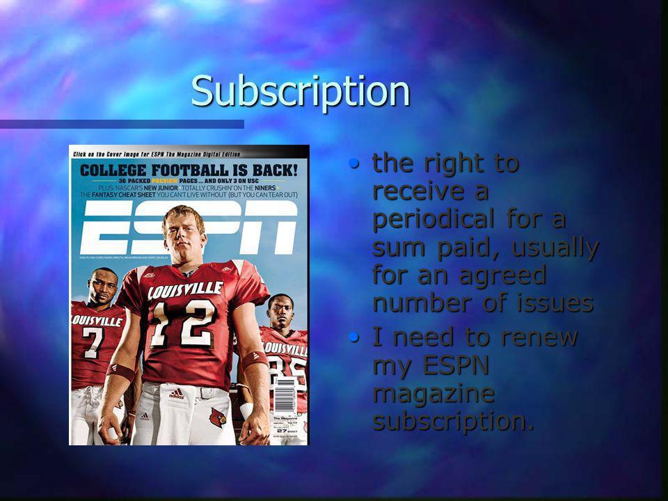 Subscription the right to receive a periodical for a sum paid, usually for an agreed number of issues I need to renew my ESPN magazine subscription.