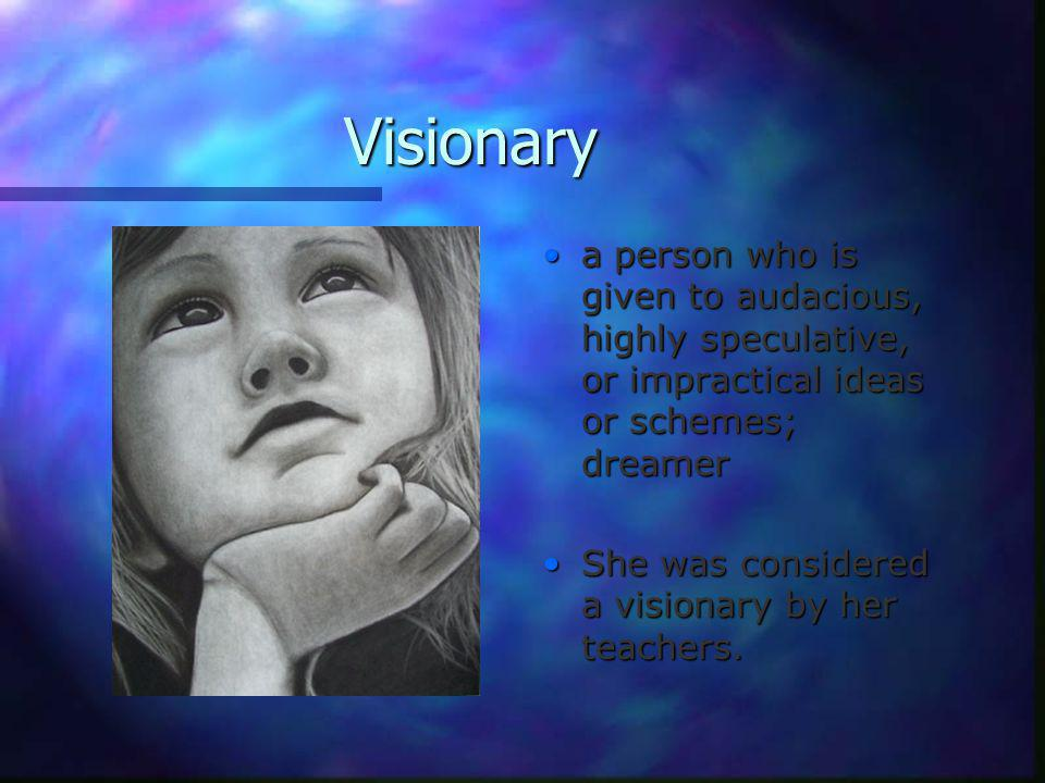 Visionary a person who is given to audacious, highly speculative, or impractical ideas or schemes; dreamer She was considered a visionary by her teachers.
