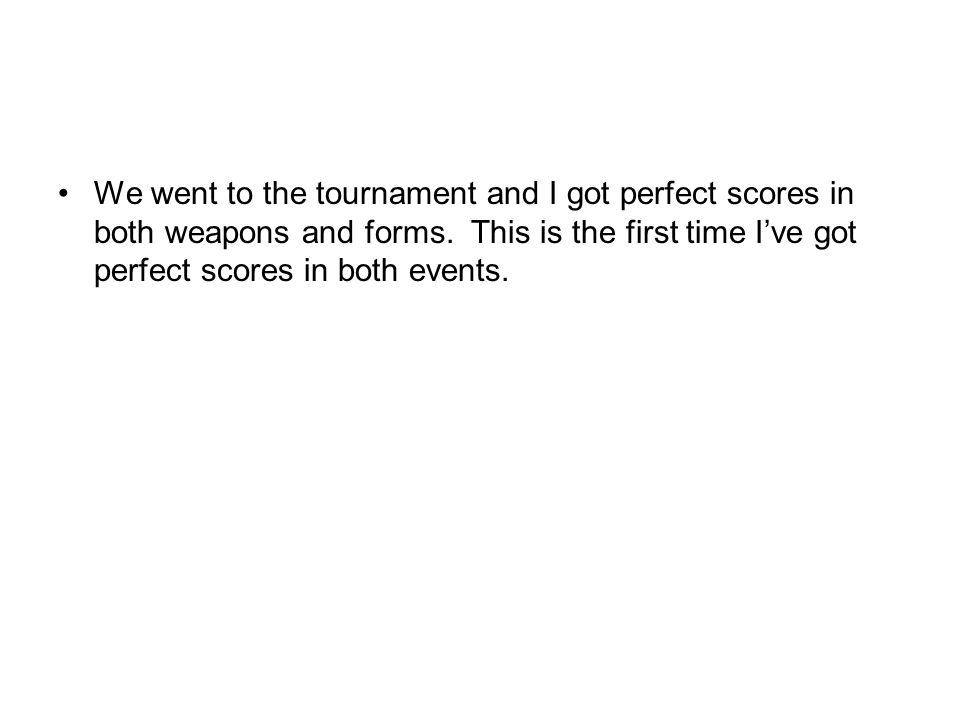 We went to the tournament and I got perfect scores in both weapons and forms.