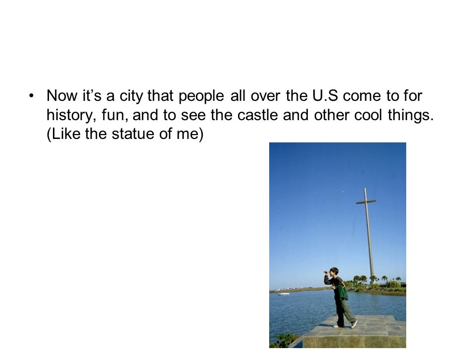 Now its a city that people all over the U.S come to for history, fun, and to see the castle and other cool things.