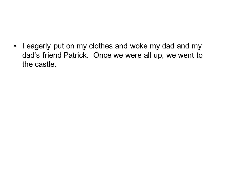 I eagerly put on my clothes and woke my dad and my dads friend Patrick.