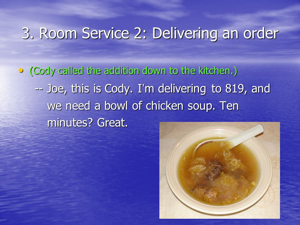 3. Room Service 2: Delivering an order (Cody called the addition down to the kitchen.) (Cody called the addition down to the kitchen.) -- Joe, this is