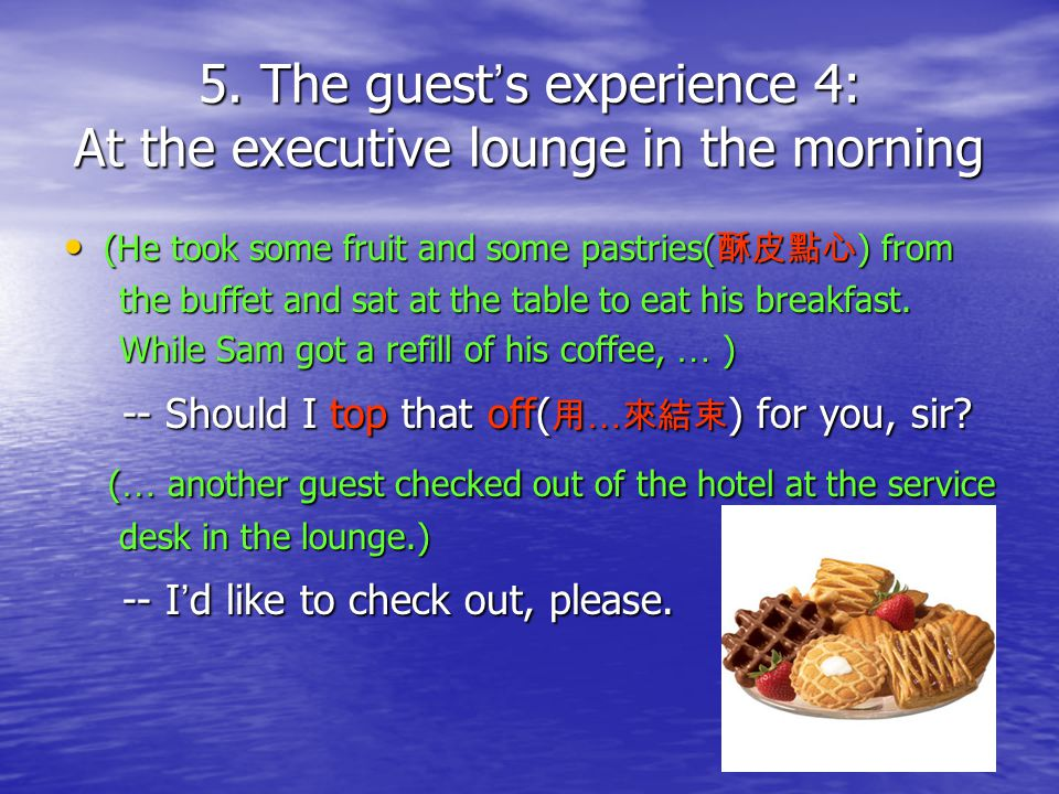 5. The guest s experience 4: At the executive lounge in the morning (He took some fruit and some pastries( ) from (He took some fruit and some pastrie