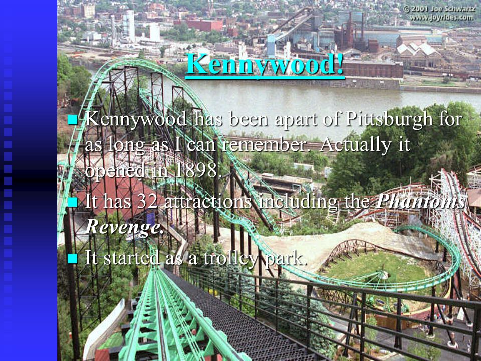 Kennywood! Kennywood has been apart of Pittsburgh for as long as I can remember. Actually it opened in 1898. Kennywood has been apart of Pittsburgh fo