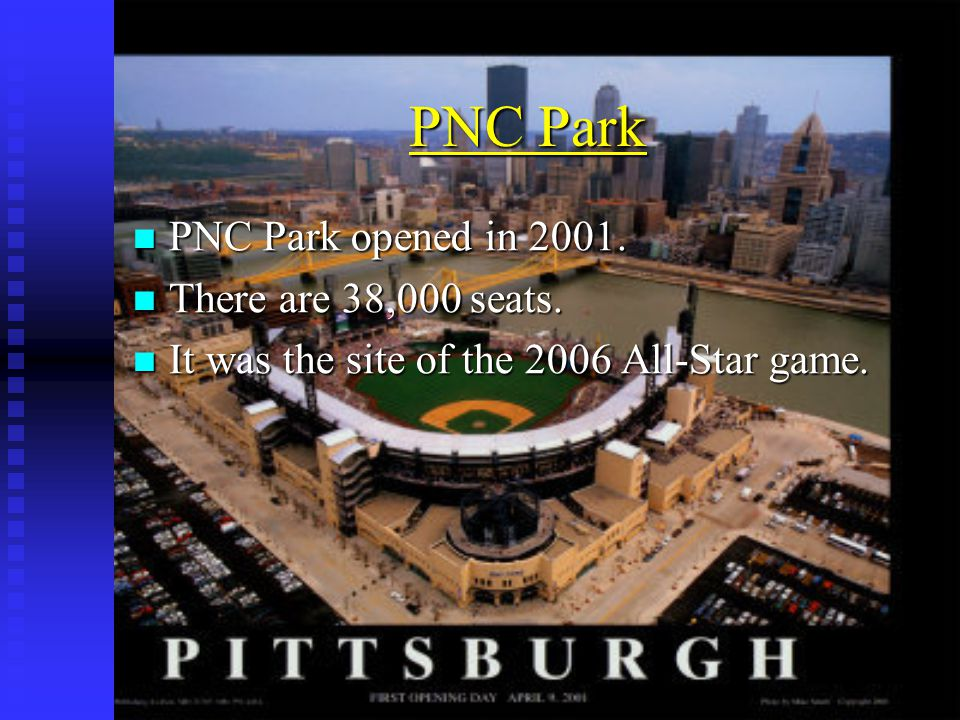 PNC Park PNC Park opened in 2001. PNC Park opened in 2001. There are 38,000 seats. There are 38,000 seats. It was the site of the 2006 All-Star game.