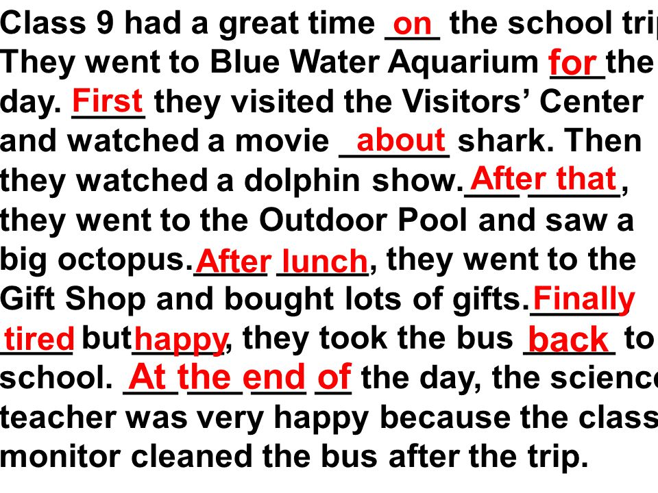 Class 9 had a great time ___ the school trip. They went to Blue Water Aquarium ___the day.