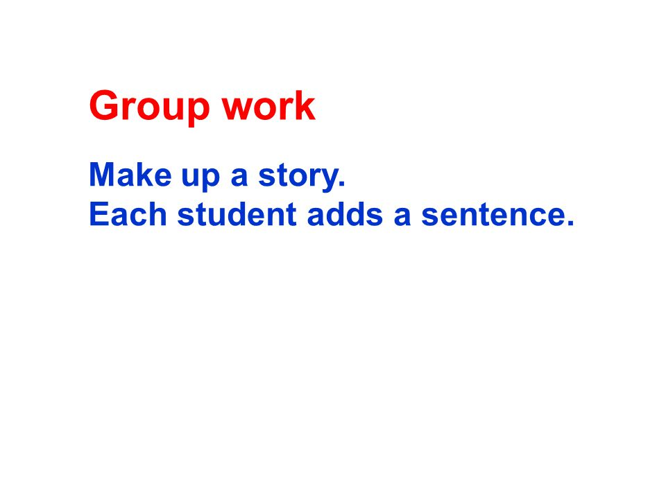Group work Make up a story. Each student adds a sentence.
