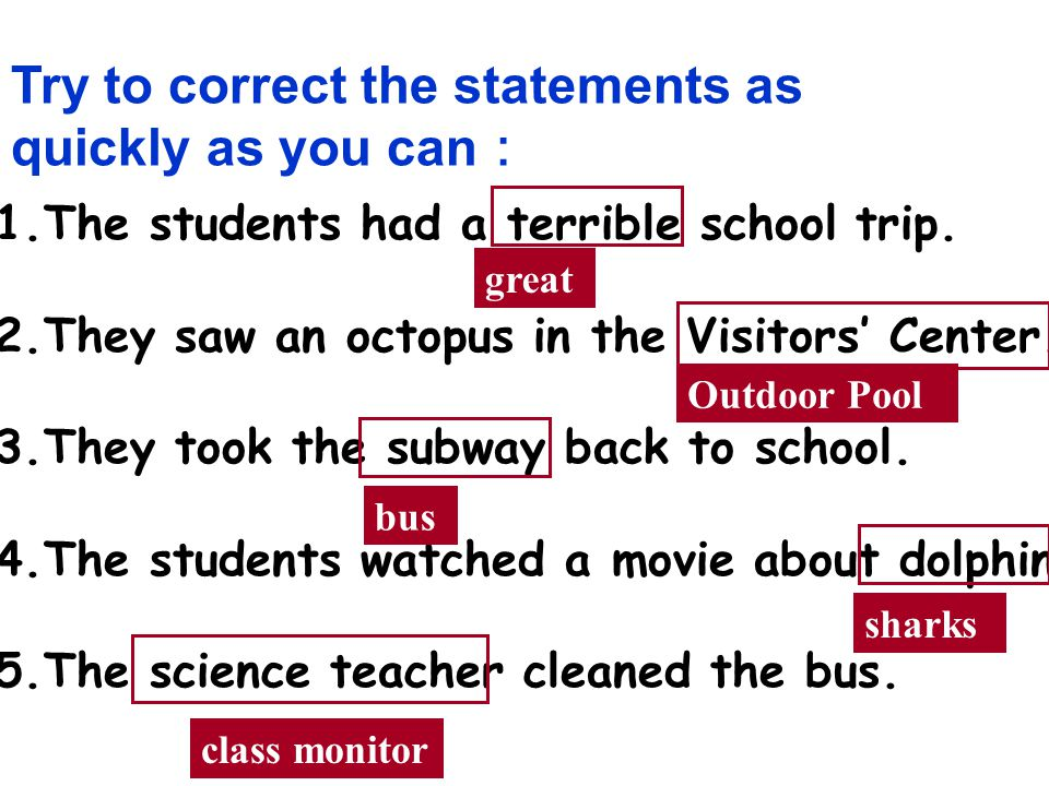 Try to correct the statements as quickly as you can 1.The students had a terrible school trip.