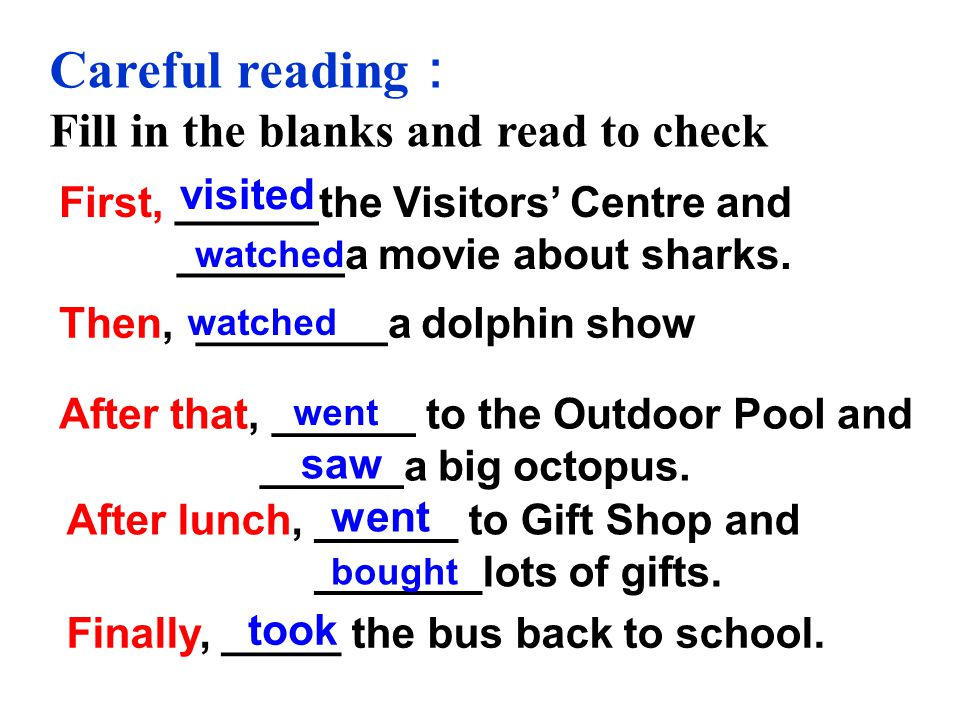 Careful reading Fill in the blanks and read to check First, ______the Visitors Centre and _______a movie about sharks.