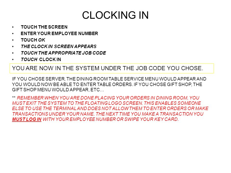 CLOCKING IN TOUCH THE SCREEN ENTER YOUR EMPLOYEE NUMBER TOUCH OK THE CLOCK IN SCREEN APPEARS TOUCH THE APPROPRIATE JOB CODE TOUCH CLOCK IN YOU ARE NOW IN THE SYSTEM UNDER THE JOB CODE YOU CHOSE.