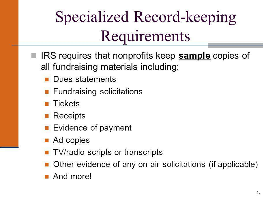 13 Specialized Record-keeping Requirements IRS requires that nonprofits keep sample copies of all fundraising materials including: Dues statements Fundraising solicitations Tickets Receipts Evidence of payment Ad copies TV/radio scripts or transcripts Other evidence of any on-air solicitations (if applicable) And more!