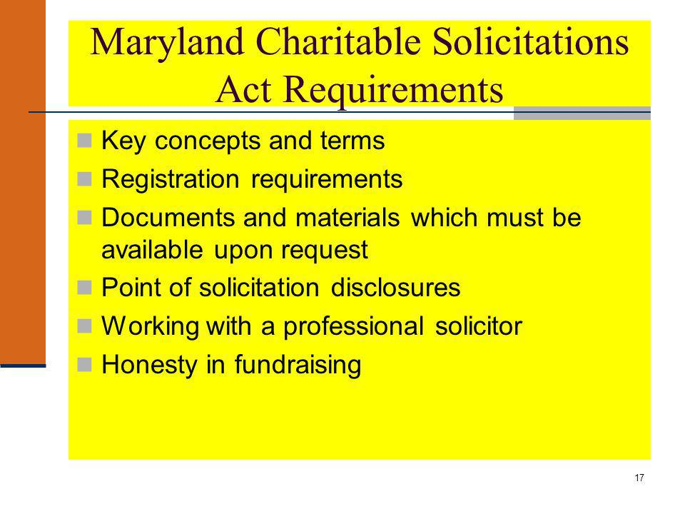17 Maryland Charitable Solicitations Act Requirements Key concepts and terms Registration requirements Documents and materials which must be available upon request Point of solicitation disclosures Working with a professional solicitor Honesty in fundraising