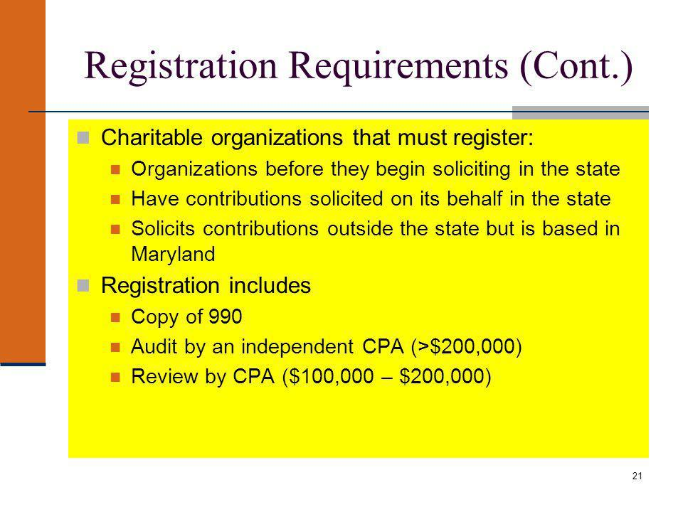 21 Registration Requirements (Cont.) Charitable organizations that must register: Organizations before they begin soliciting in the state Have contributions solicited on its behalf in the state Solicits contributions outside the state but is based in Maryland Registration includes Copy of 990 Audit by an independent CPA (>$200,000) Review by CPA ($100,000 – $200,000)