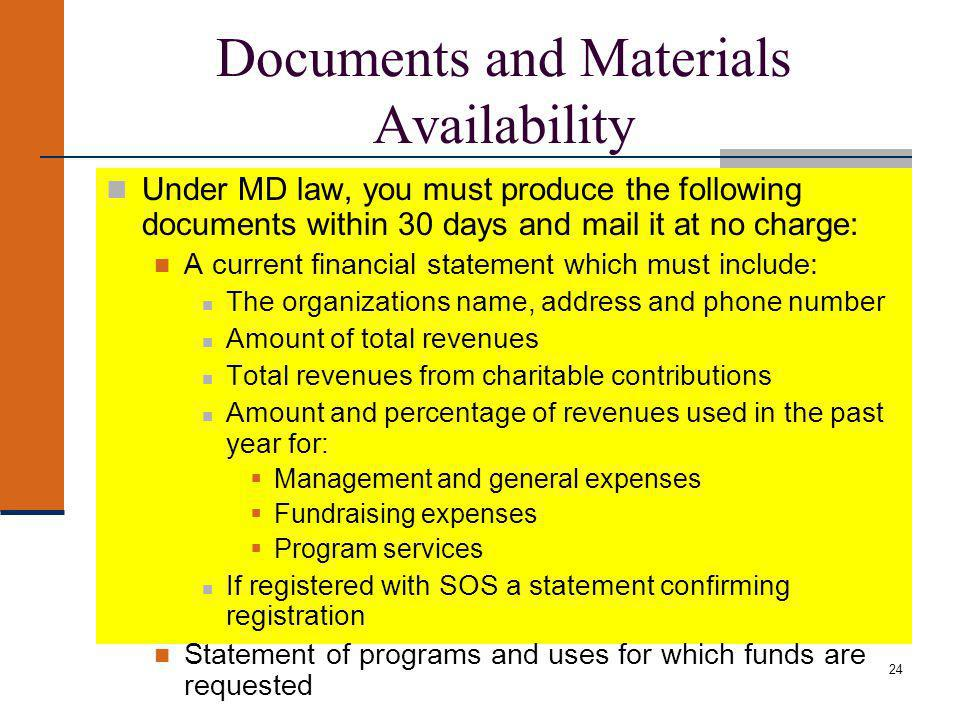 24 Documents and Materials Availability Under MD law, you must produce the following documents within 30 days and mail it at no charge: A current financial statement which must include: The organizations name, address and phone number Amount of total revenues Total revenues from charitable contributions Amount and percentage of revenues used in the past year for: Management and general expenses Fundraising expenses Program services If registered with SOS a statement confirming registration Statement of programs and uses for which funds are requested