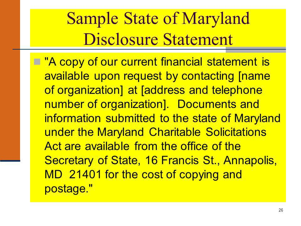 26 Sample State of Maryland Disclosure Statement A copy of our current financial statement is available upon request by contacting [name of organization] at [address and telephone number of organization].