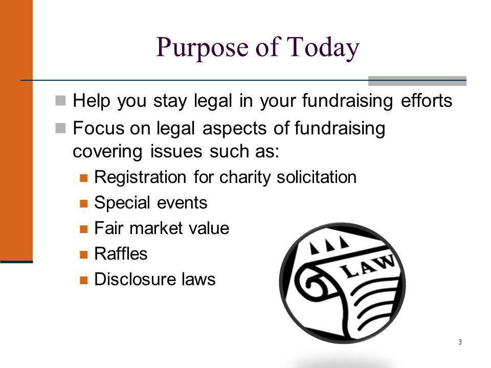 3 Purpose of Today Help you stay legal in your fundraising efforts Focus on legal aspects of fundraising covering issues such as: Registration for charity solicitation Special events Fair market value Raffles Disclosure laws