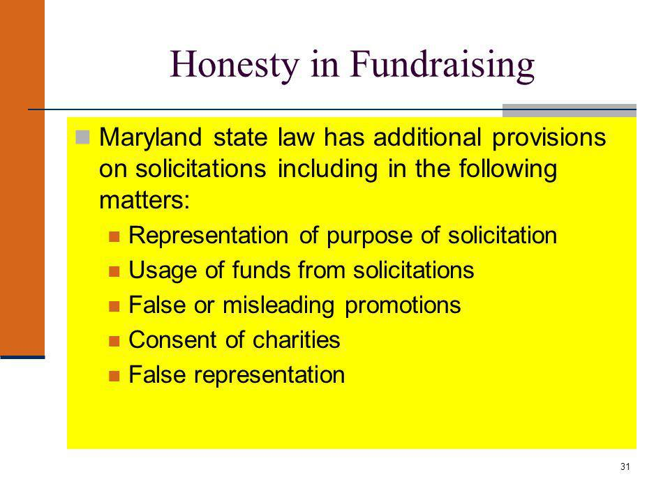 31 Honesty in Fundraising Maryland state law has additional provisions on solicitations including in the following matters: Representation of purpose of solicitation Usage of funds from solicitations False or misleading promotions Consent of charities False representation