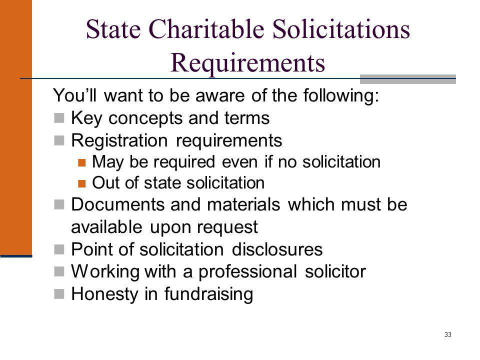 Youll want to be aware of the following: Key concepts and terms Registration requirements May be required even if no solicitation Out of state solicitation Documents and materials which must be available upon request Point of solicitation disclosures Working with a professional solicitor Honesty in fundraising 33 State Charitable Solicitations Requirements