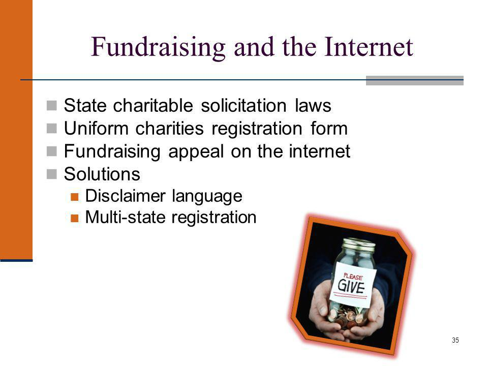 35 Fundraising and the Internet State charitable solicitation laws Uniform charities registration form Fundraising appeal on the internet Solutions Disclaimer language Multi-state registration