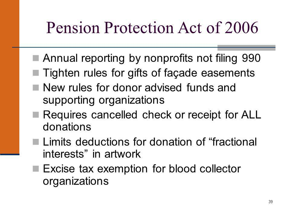 39 Pension Protection Act of 2006 Annual reporting by nonprofits not filing 990 Tighten rules for gifts of façade easements New rules for donor advised funds and supporting organizations Requires cancelled check or receipt for ALL donations Limits deductions for donation of fractional interests in artwork Excise tax exemption for blood collector organizations