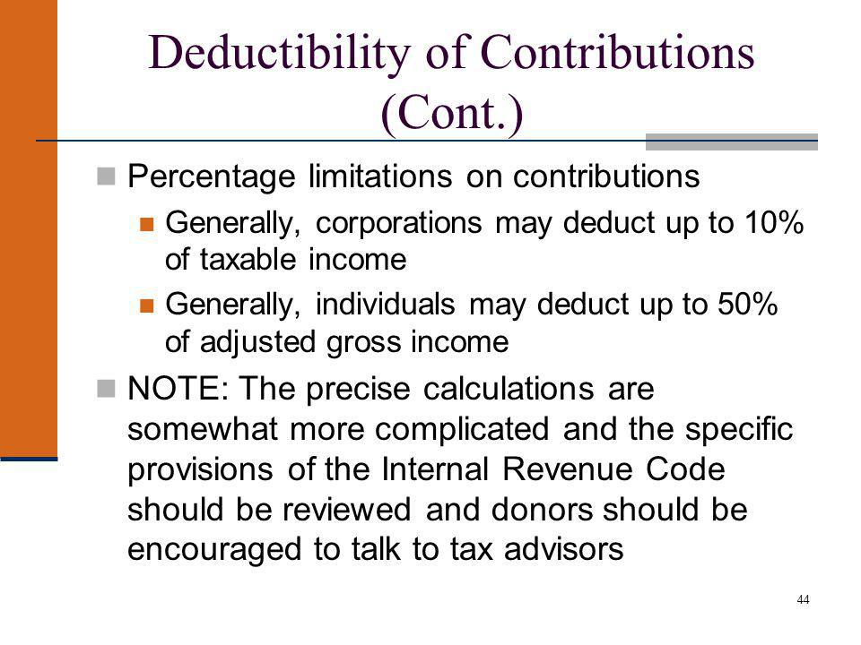 44 Deductibility of Contributions (Cont.) Percentage limitations on contributions Generally, corporations may deduct up to 10% of taxable income Generally, individuals may deduct up to 50% of adjusted gross income NOTE: The precise calculations are somewhat more complicated and the specific provisions of the Internal Revenue Code should be reviewed and donors should be encouraged to talk to tax advisors