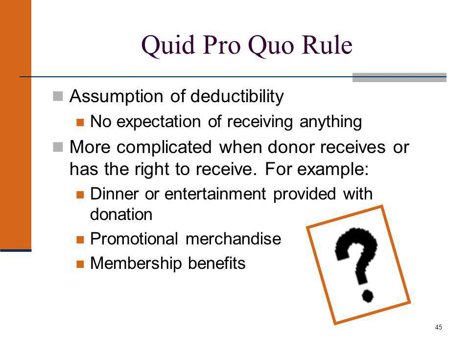 45 Quid Pro Quo Rule Assumption of deductibility No expectation of receiving anything More complicated when donor receives or has the right to receive.