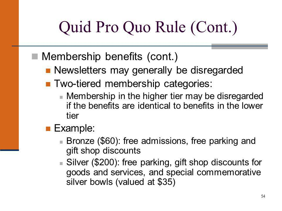 54 Quid Pro Quo Rule (Cont.) Membership benefits (cont.) Newsletters may generally be disregarded Two-tiered membership categories: Membership in the higher tier may be disregarded if the benefits are identical to benefits in the lower tier Example: Bronze ($60): free admissions, free parking and gift shop discounts Silver ($200): free parking, gift shop discounts for goods and services, and special commemorative silver bowls (valued at $35)
