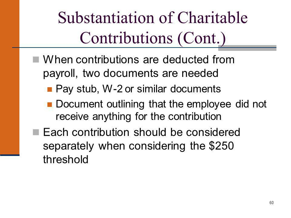 60 Substantiation of Charitable Contributions (Cont.) When contributions are deducted from payroll, two documents are needed Pay stub, W-2 or similar documents Document outlining that the employee did not receive anything for the contribution Each contribution should be considered separately when considering the $250 threshold
