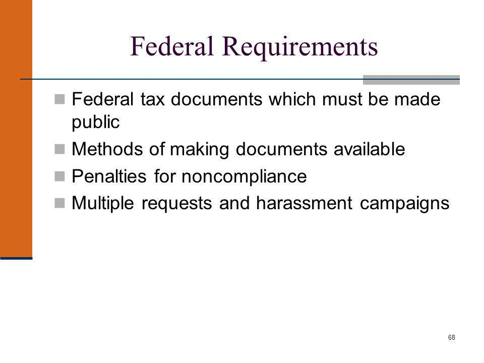 68 Federal Requirements Federal tax documents which must be made public Methods of making documents available Penalties for noncompliance Multiple requests and harassment campaigns