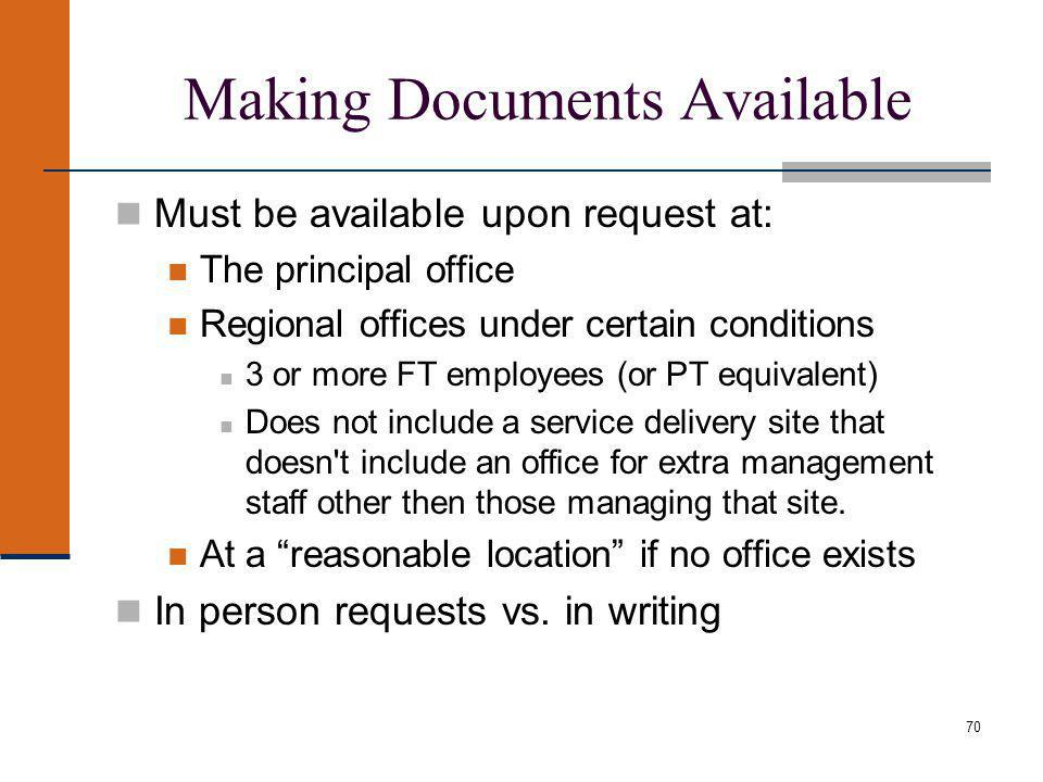70 Making Documents Available Must be available upon request at: The principal office Regional offices under certain conditions 3 or more FT employees (or PT equivalent) Does not include a service delivery site that doesn t include an office for extra management staff other then those managing that site.