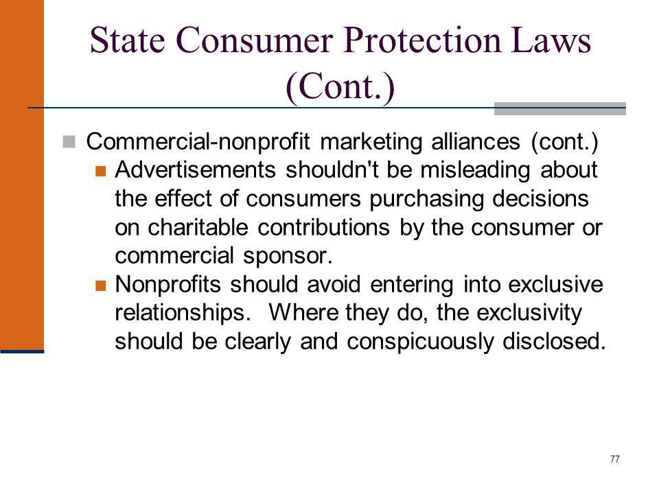 State Consumer Protection Laws (Cont.) Commercial-nonprofit marketing alliances (cont.) Advertisements shouldn t be misleading about the effect of consumers purchasing decisions on charitable contributions by the consumer or commercial sponsor.