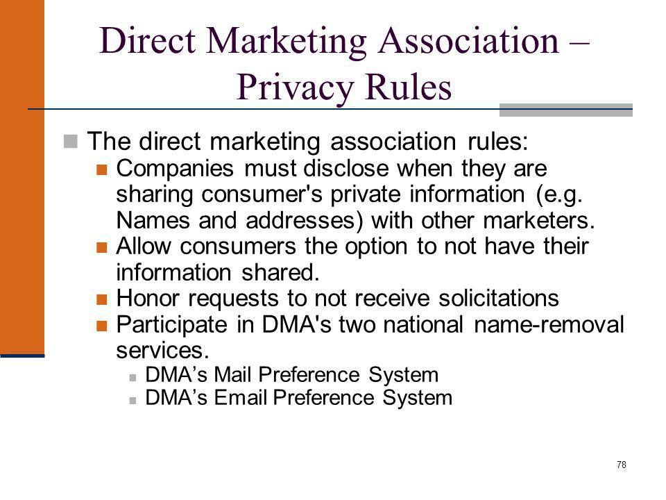 Direct Marketing Association – Privacy Rules The direct marketing association rules: Companies must disclose when they are sharing consumer s private information (e.g.