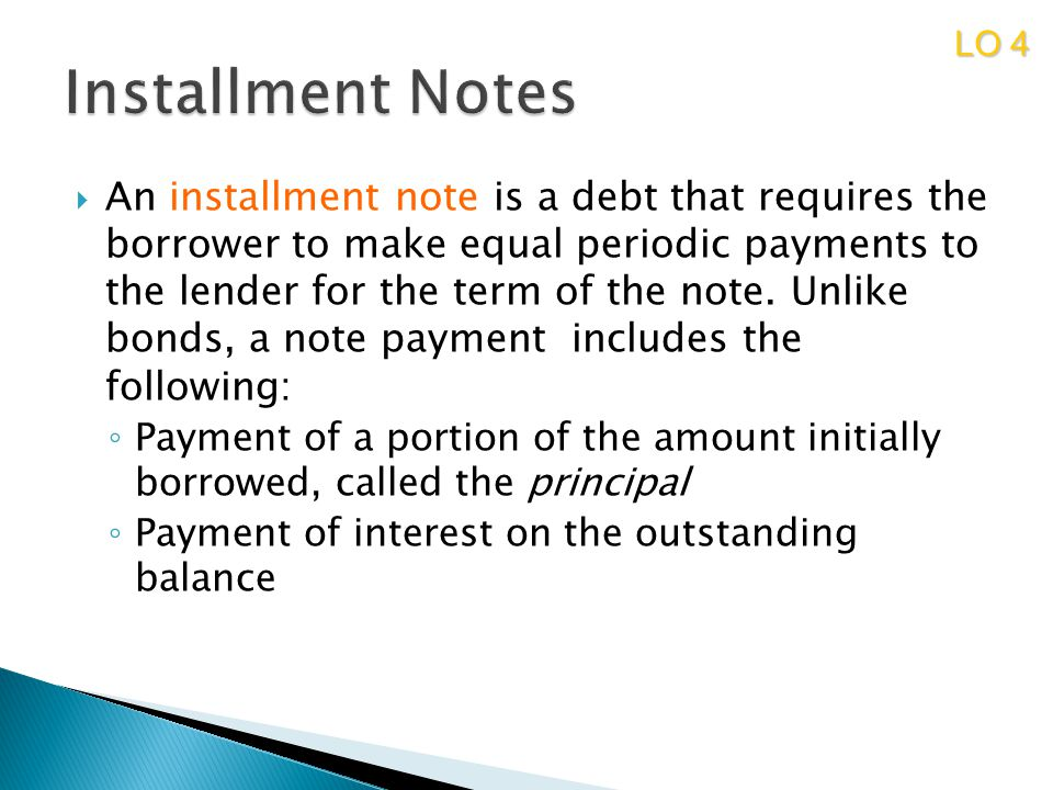 An installment note is a debt that requires the borrower to make equal periodic payments to the lender for the term of the note. Unlike bonds, a note