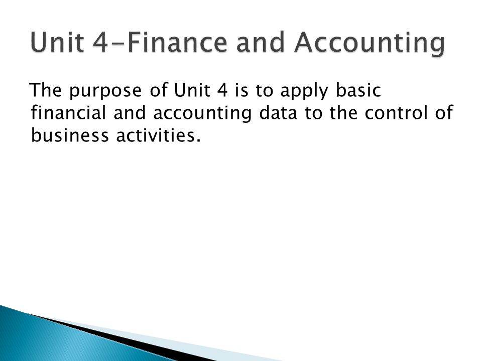 The purpose of Unit 4 is to apply basic financial and accounting data to the control of business activities.