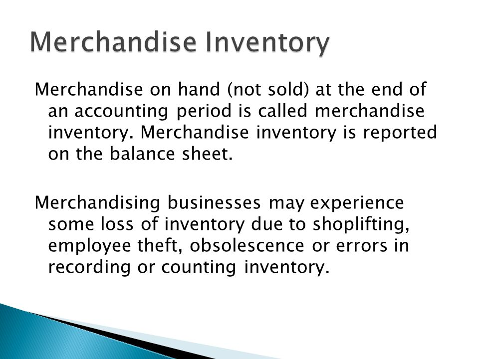 Merchandise on hand (not sold) at the end of an accounting period is called merchandise inventory. Merchandise inventory is reported on the balance sh