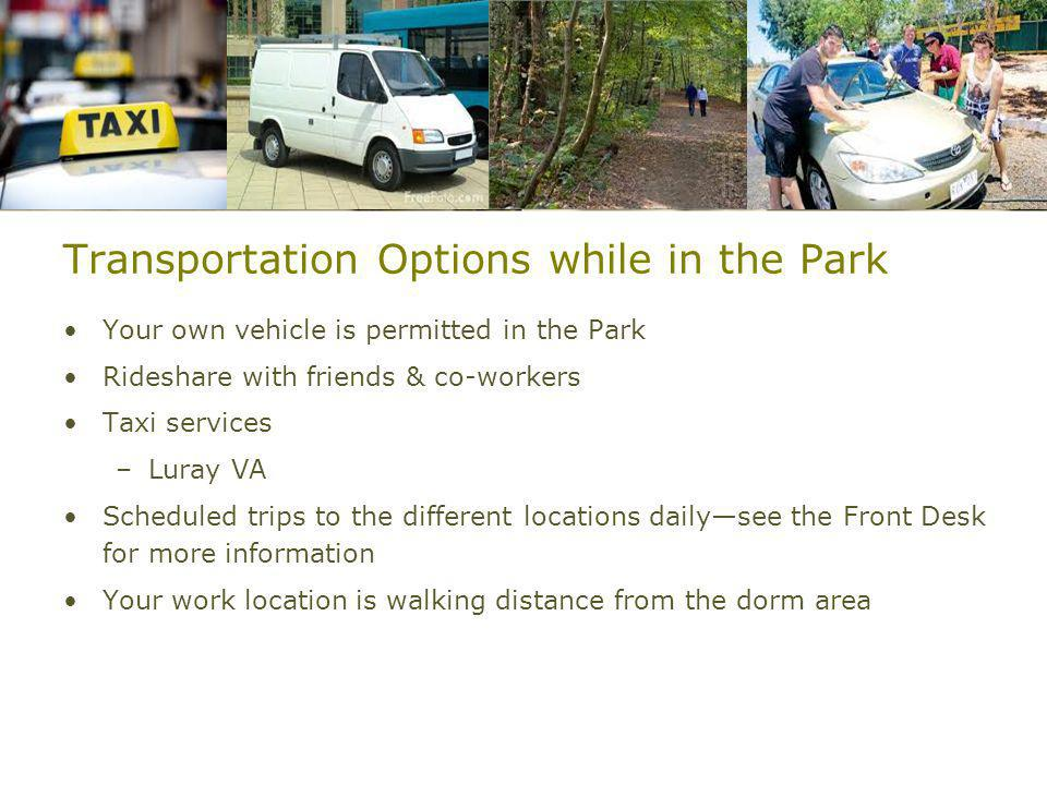 Transportation Options while in the Park Your own vehicle is permitted in the Park Rideshare with friends & co-workers Taxi services –Luray VA Scheduled trips to the different locations dailysee the Front Desk for more information Your work location is walking distance from the dorm area