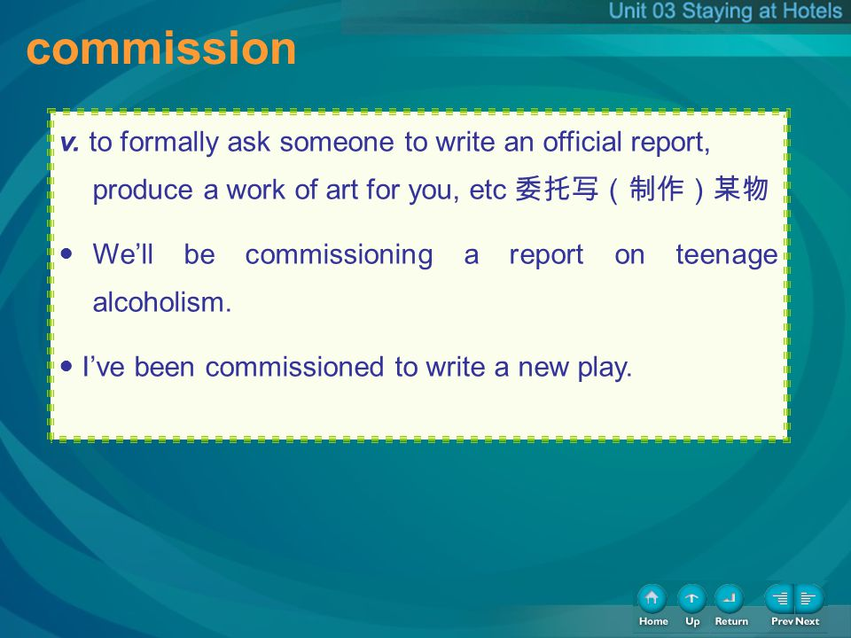 commission v. to formally ask someone to write an official report, produce a work of art for you, etc Well be commissioning a report on teenage alcoho