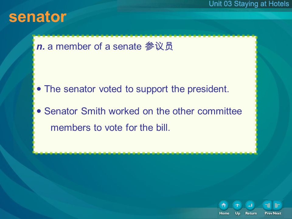 senator n. a member of a senate The senator voted to support the president. Senator Smith worked on the other committee members to vote for the bill.