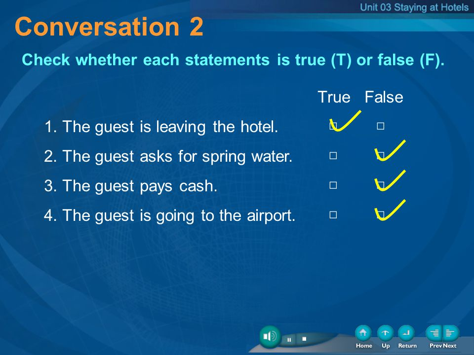 Conversation 2 Check whether each statements is true (T) or false (F). True False 1. The guest is leaving the hotel. 2. The guest asks for spring wate