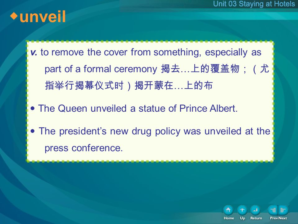 unveil v. to remove the cover from something, especially as part of a formal ceremony … … The Queen unveiled a statue of Prince Albert. The presidents