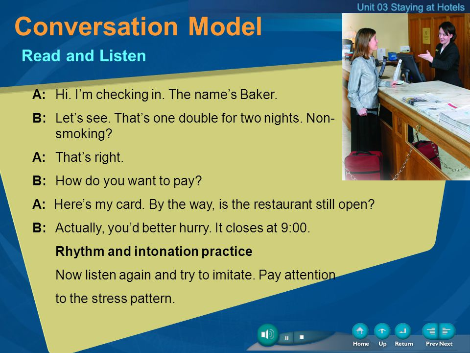 Conversation Model Read and Listen A: Hi. Im checking in. The names Baker. B: Lets see. Thats one double for two nights. Non- smoking? A: Thats right.