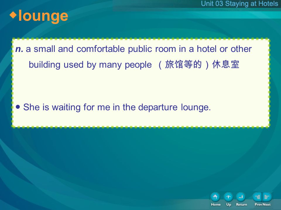lounge n. a small and comfortable public room in a hotel or other building used by many people She is waiting for me in the departure lounge.
