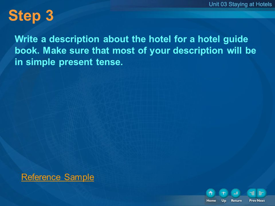 Step 3 Write a description about the hotel for a hotel guide book. Make sure that most of your description will be in simple present tense. Reference