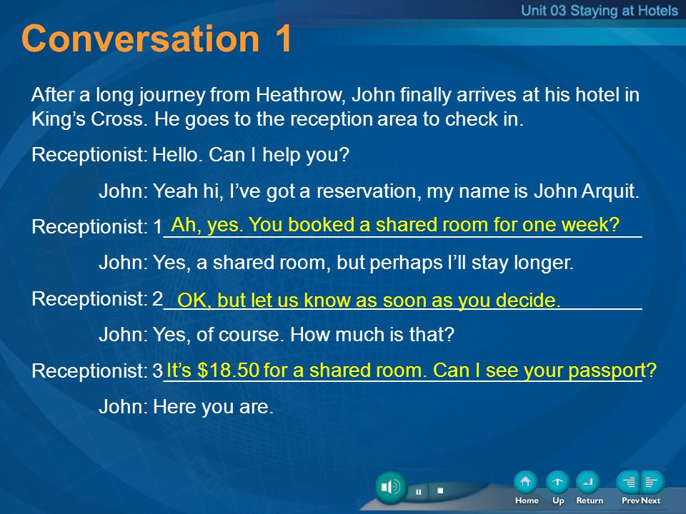 Conversation 1 After a long journey from Heathrow, John finally arrives at his hotel in Kings Cross. He goes to the reception area to check in. Recept