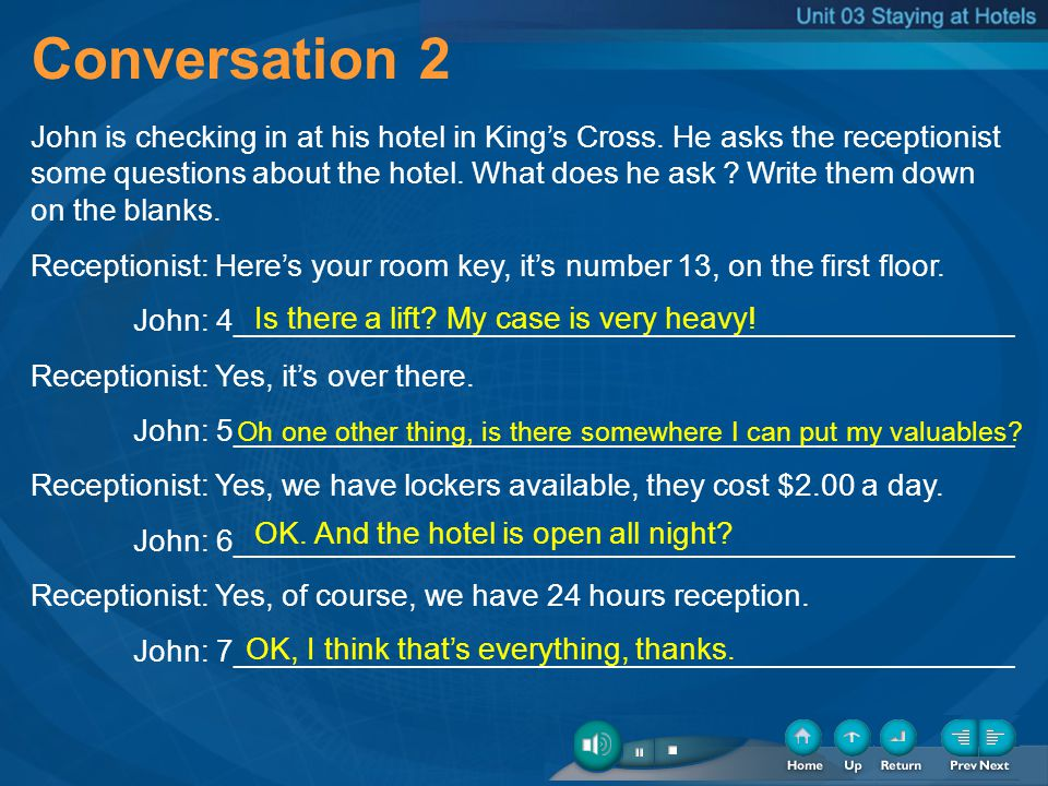 Conversation 2 John is checking in at his hotel in Kings Cross. He asks the receptionist some questions about the hotel. What does he ask Write them d
