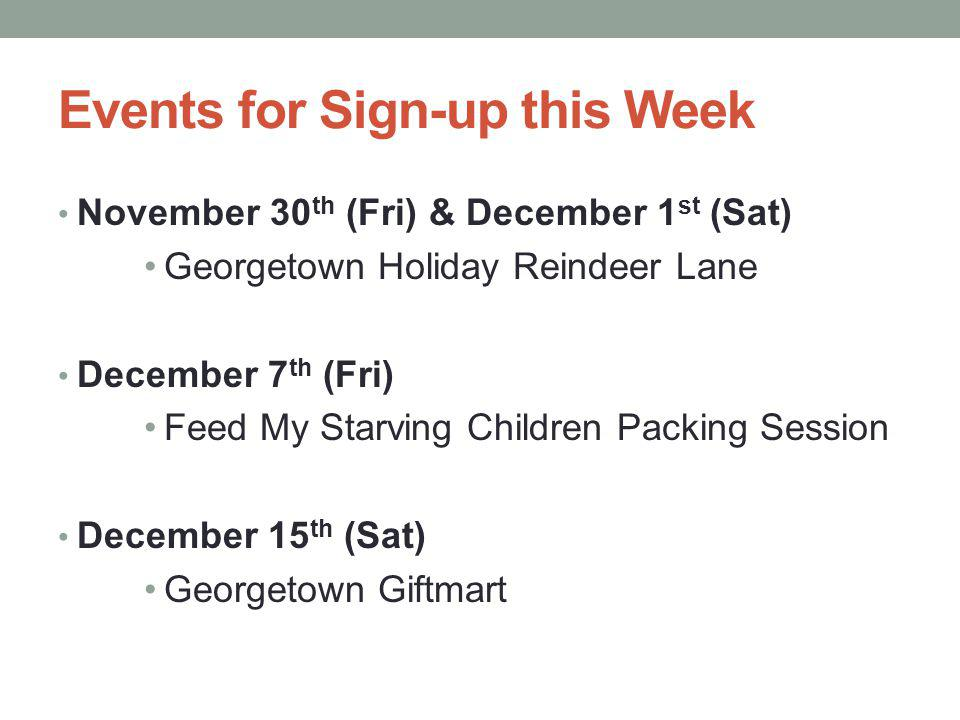 Events for Sign-up this Week November 30 th (Fri) & December 1 st (Sat) Georgetown Holiday Reindeer Lane December 7 th (Fri) Feed My Starving Children Packing Session December 15 th (Sat) Georgetown Giftmart