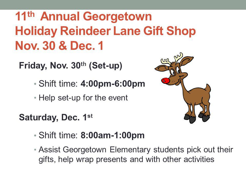 11 th Annual Georgetown Holiday Reindeer Lane Gift Shop Nov. 30 & Dec. 1 Friday, Nov. 30 th (Set-up) Shift time: 4:00pm-6:00pm Help set-up for the eve
